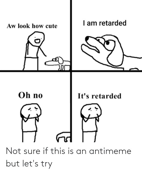 Cute, Retarded, and How: I am retarded  Aw look how cute  Oh no  It's retarded Not sure if this is an antimeme but let's try