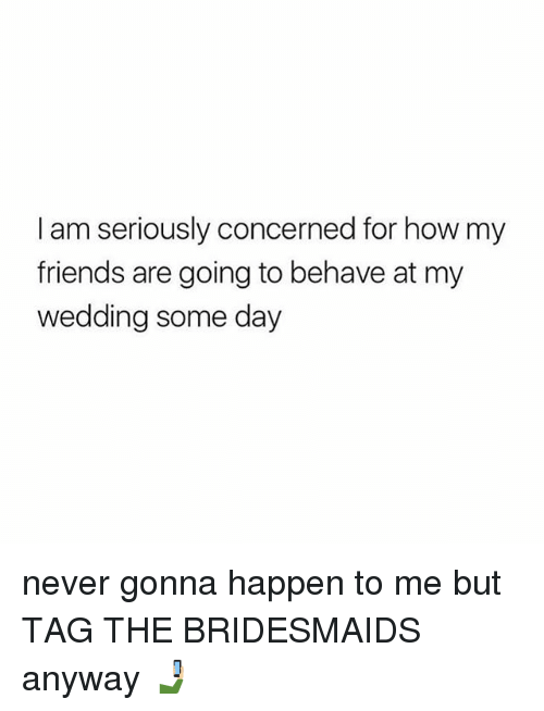 Bridesmaids: I am seriously concerned for how my  friends are going to behave at my  wedding some day never gonna happen to me but TAG THE BRIDESMAIDS anyway 🤳🏼