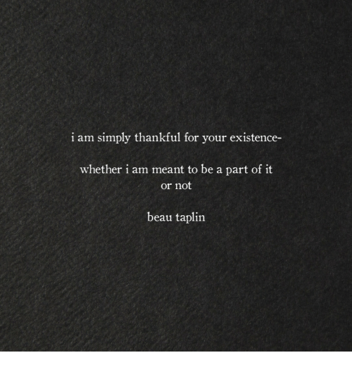 For, Thankful, and Existence: i am simply thankful for your existence-  whether i am meant to be a part of it  or not  beau taplin