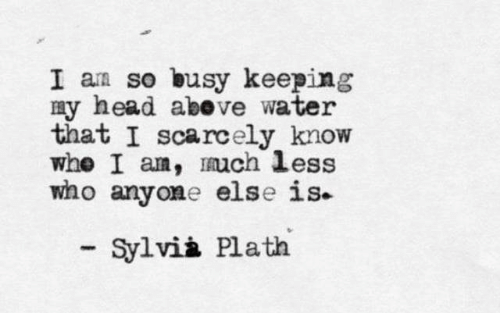 Head, Water, and Sylvia Plath: I am so busy keeping  my head abeve water  that I scarcely know  whe I am, uch less  who anyone else is  Sylvià Plath