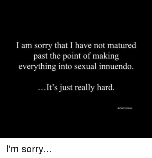 Innuendos: I am sorry that I have not matured  past the point of making  everything into sexual innuendo.  It's just really hard.  Anonymous I'm sorry...