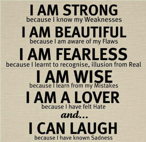Mistakes: I AM STRONG  because I know my Weaknesses  I AM BEAUTIFUL  because I am aware of my Flaws  I AM FEARLESS  I AM WISE  I AM A LOVER  because I learnt to recognise, illusion from Real  because I learn from my Mistakes  because I have felt Hate  and...  I CAN LAUGH  because I have known Sadness