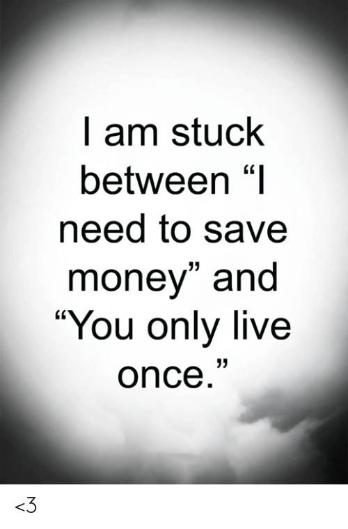 "Live Once: I am stuck  between ""I  need to save  money"" and  ""You only live  once."" <3"