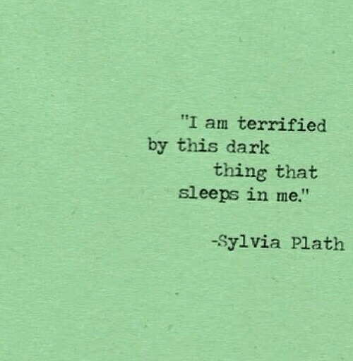 "terrified: ""I am terrified  by this dark  thing that  sleeps in me.""  -Sylvia Plath"