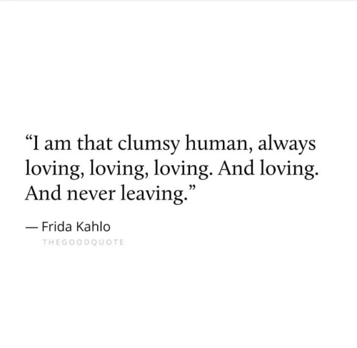 """Frida Kahlo, Never, and Human: """"I am that clumsy human, always  loving, loving, loving. And loving.  And never leaving  .""""  3)  Frida Kahlo  THEGOODQUOTE"""