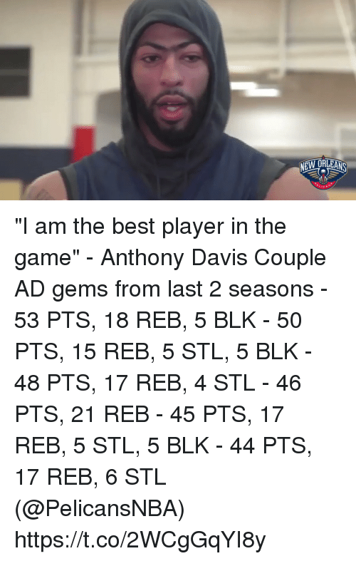 "Memes, The Game, and Anthony Davis: ""I am the best player in the game"" - Anthony Davis   Couple AD gems from last 2 seasons - 53 PTS, 18 REB, 5 BLK - 50 PTS, 15 REB, 5 STL, 5 BLK - 48 PTS, 17 REB, 4 STL - 46 PTS, 21 REB - 45 PTS, 17 REB, 5 STL, 5 BLK - 44 PTS, 17 REB, 6 STL  (@PelicansNBA)   https://t.co/2WCgGqYI8y"