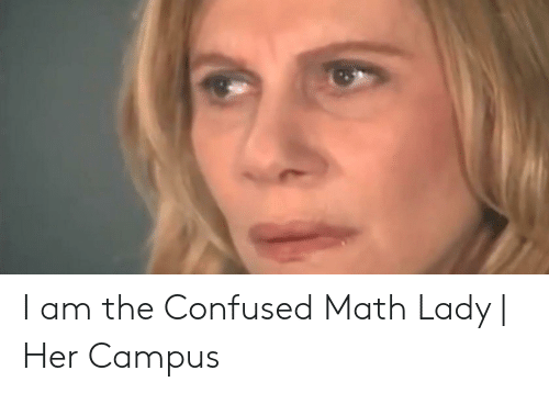 Confused Lady Meme: I am the Confused Math Lady | Her Campus
