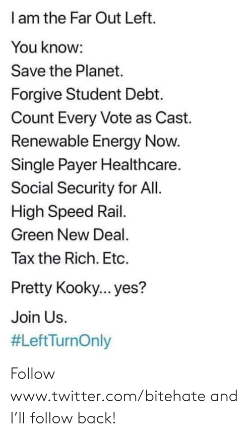 Energy, Twitter, and Kooky: I am the Far Out Left.  You know:  Save the Planet.  Forgive Student Debt.  Count Every Vote as Cast.  Renewable Energy Now.  Single Payer Healthcare.  Social Security for All  High Speed Rail.  Green New Deal.  Tax the Rich. Etc  Pretty Kooky... yes?  Join Us  Follow www.twitter.com/bitehate and I'll follow back!