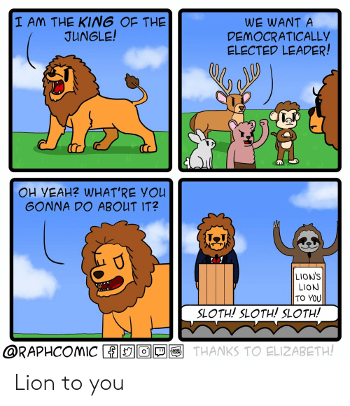 Lion, Lions, and Sloth: I AM THE KING OF THE  JUNGLE!  WE WANT A  DEMOCRATICALLY  ELECTED LEADER!  OH VEAH? WHAT'RE YOU  GONNA DO ABOUT IT?  LION'S  LION  TO YOU  SLOTH! SLOTH! SLOTH!  @RAPHCOMIC THANKS TO ELIZABETH! Lion to you