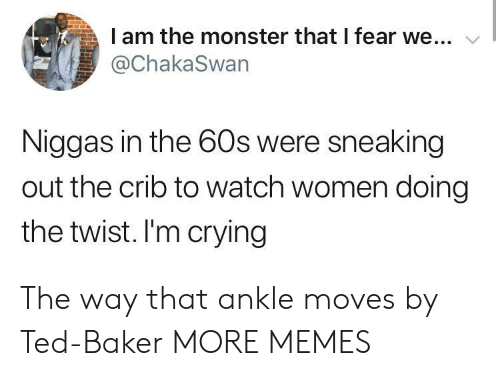 Sneaking: I am the monster that I fear we...  @ChakaSwan  Niggas in the 60s were sneaking  out the crib to watch women doing  the twist. I'm crying The way that ankle moves by Ted-Baker MORE MEMES