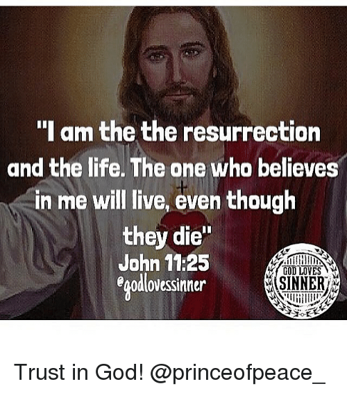 """God, Life, and Memes: """"I am the the resurrection  and the life. The one who believes  in me will live, even though  they die""""  John 11:25  egodlovessinner  SINNER Trust in God! @princeofpeace_"""