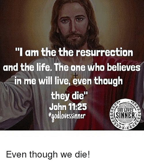 """God, Life, and Memes: """"I am the the resurrection  and the life. The one who believes  in me will live, even though  they die'""""  John 11:25  egodlovessinner  GOD LOVES  SINNER Even though we die!"""