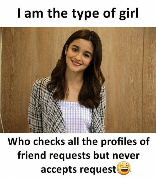 Memes, Girl, and Never: I am the type of girl  Who checks all the profiles of  friend requests but never  accepts request
