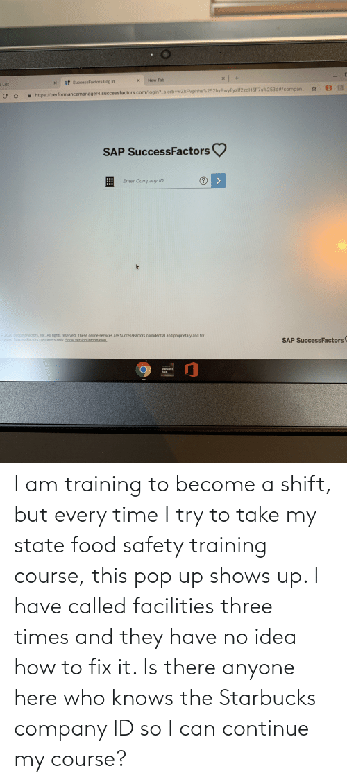 company: I am training to become a shift, but every time I try to take my state food safety training course, this pop up shows up. I have called facilities three times and they have no idea how to fix it. Is there anyone here who knows the Starbucks company ID so I can continue my course?