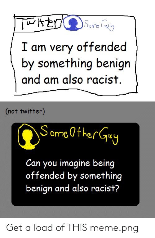 Meme Png: I am very offended  by something benign  and am also racist.  (not twitter)  Some Other Guy  Can you imagine being  offended by something  benign and also racist? Get a load of THIS meme.png