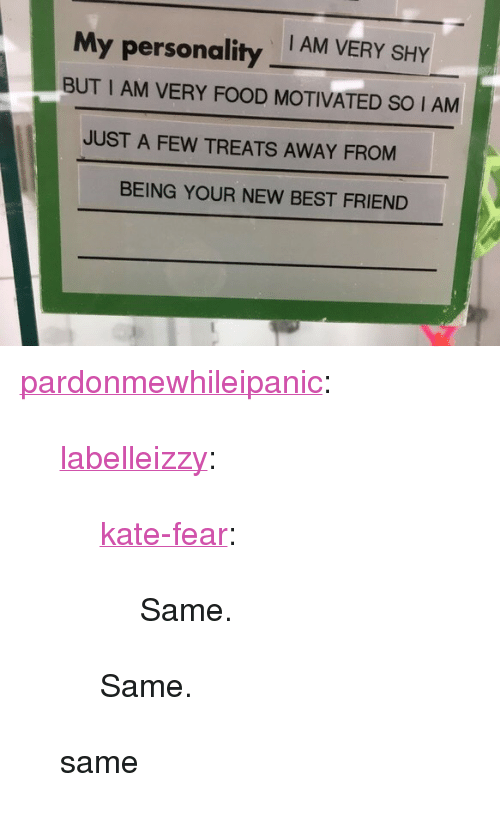 """Best Friend, Food, and Tumblr: I AM VERY SHY  My personality  BUT I AM VERY FOOD MOTIVATED SO IAM  JUST A FEW TREATS AWAY FROM  BEING YOUR NEW BEST FRIEND <p><a href=""""http://pardonmewhileipanic.tumblr.com/post/165845299855/labelleizzy-kate-fear-same-same-same"""" class=""""tumblr_blog"""">pardonmewhileipanic</a>:</p> <blockquote> <p><a href=""""https://labelleizzy.tumblr.com/post/165531143252/kate-fear-same-same"""" class=""""tumblr_blog"""">labelleizzy</a>:</p> <blockquote> <p><a href=""""http://kate-fear.tumblr.com/post/161749322636/same"""" class=""""tumblr_blog"""">kate-fear</a>:</p> <blockquote><p>Same.</p></blockquote>  <p>Same.</p> </blockquote> <p>same</p> </blockquote>"""