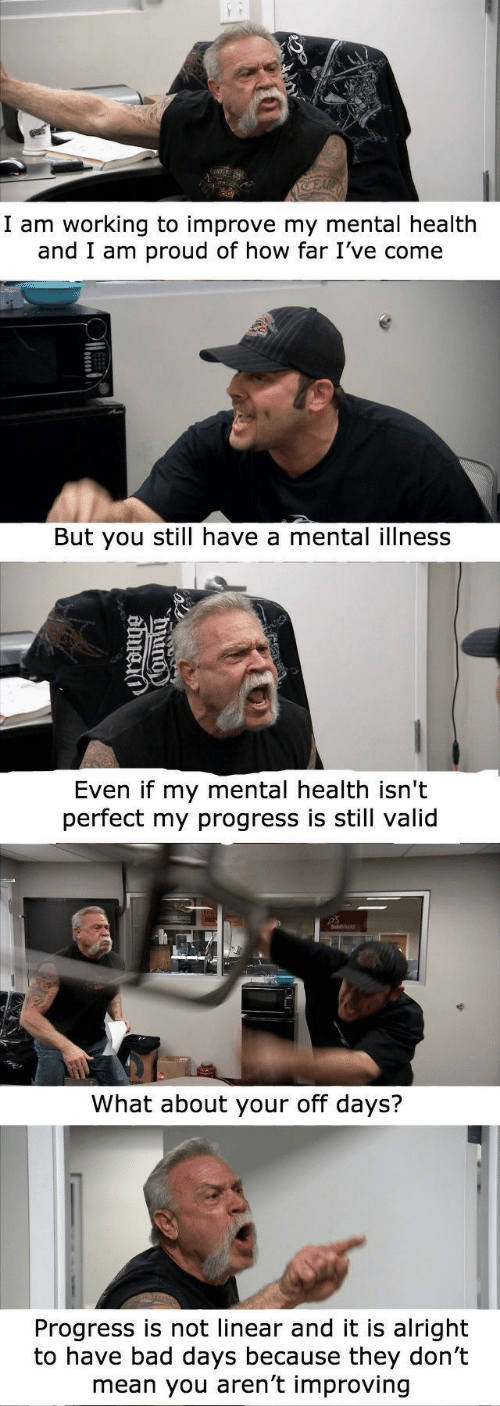 Bad, Mean, and Proud: I am working to improve my mental health  and I am proud of how far I've come  But you still have a mental illness  Even if my mental health isn't  perfect my progress is still valid  What about your off days?  Progress is not linear and it is alright  to have bad days because they don't  mean you aren't improving