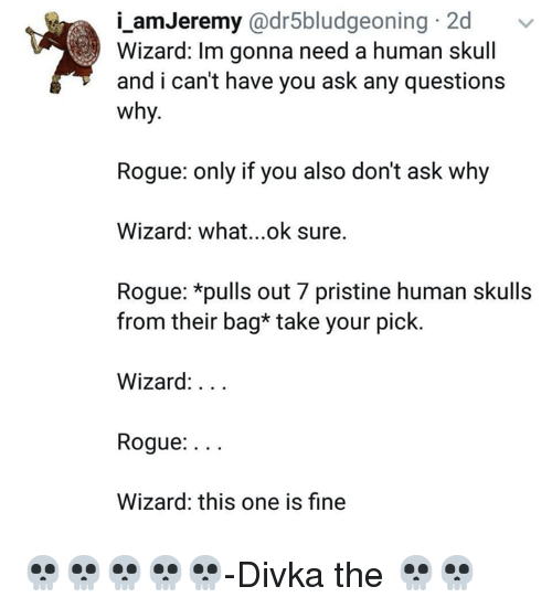 Pristine: i_amJeremy @dr5bludgeoning 2d  Wizard: Im gonna need a human skull  and i can't have you ask any questions  why.  Rogue: only if you also don't ask why  Wizard: what...ok sure.  Rogue: *pulls out 7 pristine human skulls  from their bag* take your pick.  Wizard:...  Rogue:...  Wizard: this one is fine 💀💀💀💀💀-Divka the 💀💀