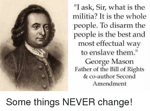 "Militia: ""I ask, Sir, what is the  militia? It is the whole  people. To disarm the  people is the best and  most effectual way  to enslave them""  George Mason  Father of the Bill of Rights  & co-author Second  Amendment Some things NEVER change!"