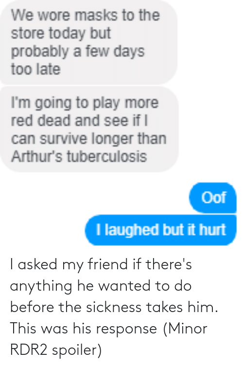 Rdr2: I asked my friend if there's anything he wanted to do before the sickness takes him. This was his response (Minor RDR2 spoiler)