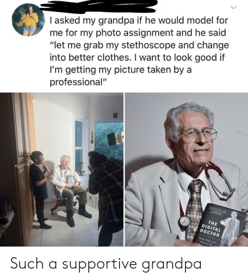 "Clothes, Doctor, and Taken: I asked my grandpa if he would model for  me for my photo assignment and he said  ""let me grab my stethoscope and change  I'm getting my picture taken by a  professional""  into better clothes. I want to look good it  THE  DIGITAL  DOCTOR  at the Such a supportive grandpa"