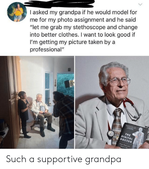 """Grab My: I asked my grandpa if he would model for  me for my photo assignment and he said  """"let me grab my stethoscope and change  into better clothes. I want to look good if  I'm getting my picture taken by a  professional""""  THE  DIGITAL  DOCTOR  oprpe,d Such a supportive grandpa"""