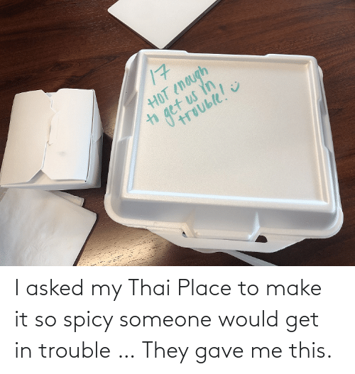 Get In: I asked my Thai Place to make it so spicy someone would get in trouble … They gave me this.