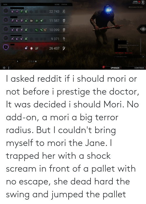 pallet: I asked reddit if i should mori or not before i prestige the doctor, It was decided i should Mori. No add-on, a mori a big terror radius. But I couldn't bring myself to mori the Jane. I trapped her with a shock scream in front of a pallet with no escape, she dead hard the swing and jumped the pallet