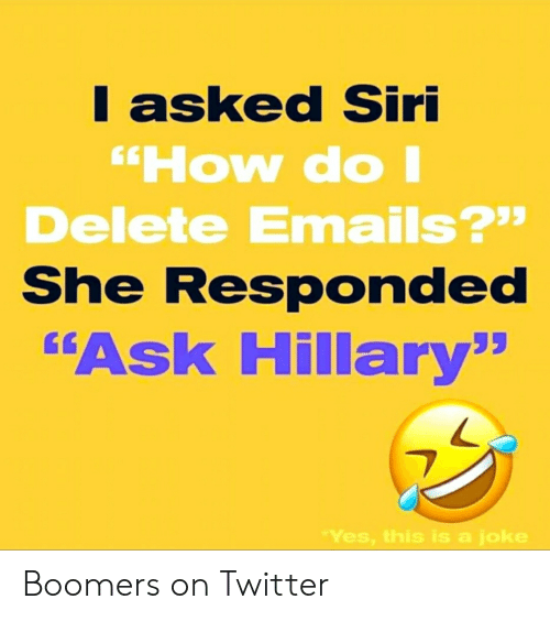"""Siri, Twitter, and How: I asked Siri  """"How doI  Delete Emails?""""  She Responded  """"Ask Hillary""""  """"Yes, this is a joke Boomers on Twitter"""