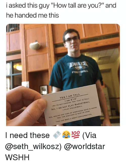 """Basketball, Head, and Memes: i asked this guy """"How tall are you?"""" and  he handed me this  YES I AM TALL  I AM 6'10""""  No I'M NOT KIDDING. YES, THAT IS TALL)  No, I Do NOT PLAY BASKETBALL  I PLAY VOLLEYBALL  OF EVERYONES HEAD Is WEIRD  YES, SEEING THE TOPS  YES, THE WEATHER IS NICE UP HERE  THIS HAS BEEN A GREAT CONVERSATION I need these 🎫😂💯 (Via @seth_wilkosz) @worldstar WSHH"""