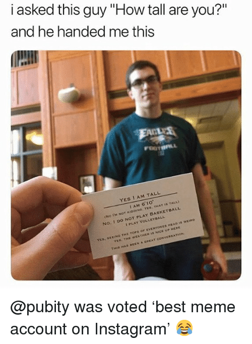 "Head, Instagram, and Meme: i asked this guy ""How tall are you?""  and he handed me this  YES I AM TALL  I AM 6' 10  No. I DO NOT PLAY BASKETDALL  I PLAY VOLLEYDALL  EEING THE TOPS OF EVERYONES HEAD ID WEIno  YES, THE WEATHER I NICE UP HERE  THIS HAS BEEN A GREAT CONVERSATION @pubity was voted 'best meme account on Instagram' 😂"