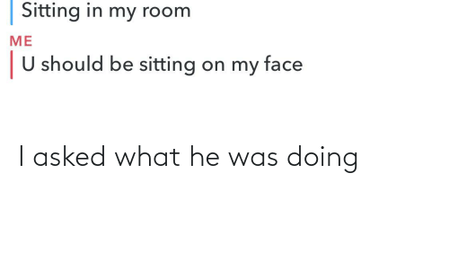 He Was: I asked what he was doing