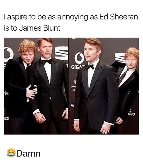 Blunted: I aspire to be as annoying as Ed Sheeran  is to James Blunt  GIGAT  HAW  les  es 😂Damn
