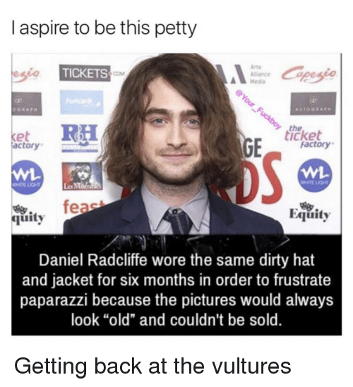 """MMA: I aspire to be this petty  Arts  Alance  Media  TICKETS  COM  the  icket  et  actory  factory  WHTE LIGHT  Les MMa  feae  Equity  烏.  quity  Daniel Radcliffe wore the same dirty hat  and jacket for six months in order to frustrate  paparazzi because the pictures would always  look """"old"""" and couldn't be sold. Getting back at the vultures"""