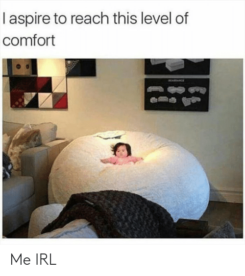 Irl, Me IRL, and Reach: I aspire to reach this level of  comfort  EARACE Me IRL