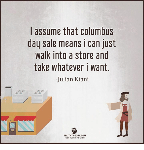 Columbus Day Sale: I assume that Columbus  day sale means i can just  walk into a store and  take whatever i want  Julian Kiani  TRUTHTHEORY COM  KEEP YOUR MIND OPEN