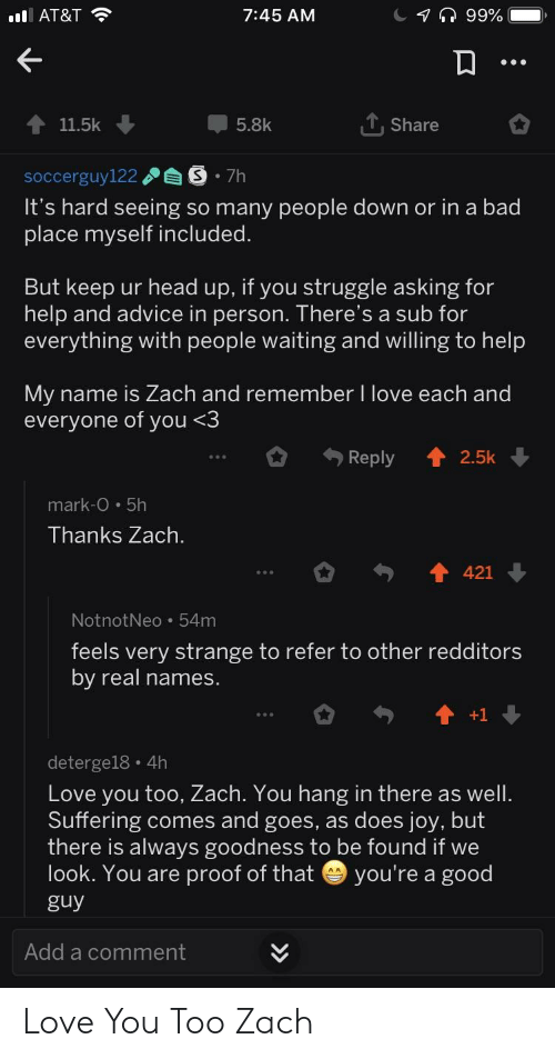 zach and: I AT&T  7:45 AM  11.5k  5.8k  T,Share  soccerguy122S 7h  It's hard seeing so many people down or in a bad  place myself included  But keep ur head up, if you struggle asking for  help and advice in person. There's a sub for  everything with people waiting and willing to help  МУ name is Zach and remember I love each and  everyone of you <.3  Reply 2.5k  mark-O·5h  Thanks Zach  otnotNeo 54m  feels very strange to refer to other redditors  by real names.  deterge18 4h  Love you too, Zach. You hang in there as wel  Suffering comes and goes, as does joy, but  there is always goodness to be found if we  look. You are proof of that you're a good  guy  Add a comment Love You Too Zach