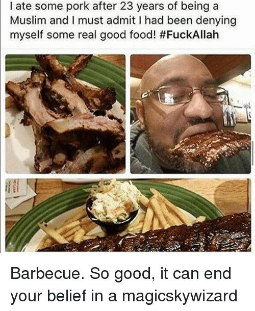Porking: I ate some pork after 23 years of being a  Muslim and I must admit I had been denying  myself some real good food! Barbecue. So good, it can end your belief in a magicskywizard