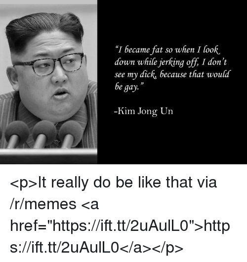 "Be Like, Kim Jong-Un, and Memes: ""I became fat so when I look.  down while jerking off, I don't  see my dick, because that would  be gay.  03  Kim Jong Un <p>It really do be like that via /r/memes <a href=""https://ift.tt/2uAulL0"">https://ift.tt/2uAulL0</a></p>"