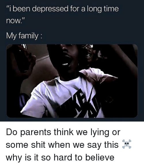 "Family, Memes, and Parents: ""i been depressed for a long time  now  My family: Do parents think we lying or some shit when we say this ☠️ why is it so hard to believe"
