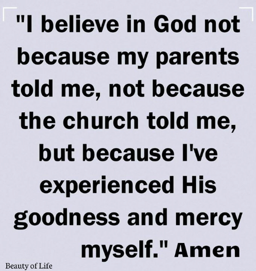 "Mercy: ""I believe in God not  because my parents  told me, not because  the church told me,  but because I've  experienced His  goodness and mercy  myself."" Amen  Beauty of Life"