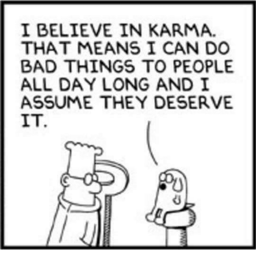 do-bad-things: I BELIEVE IN KARMA.  THAT MEANS I CAN DO  BAD THINGS TO PEOPLE  ALL DAY LONG AND I  ASSUME THEY DESERVE  IT.