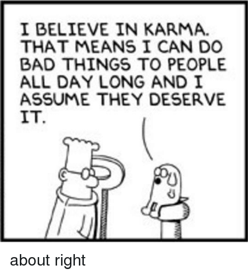 do-bad-things: I BELIEVE IN KARMA.  THAT MEANS I CAN DO  BAD THINGS TO PEOPLE  ALL DAY LONG AND I  ASSUME THEY DESERVE  IT. about right