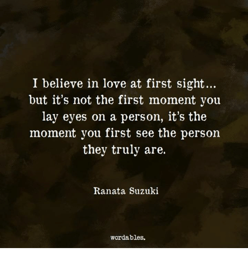 Love, At First Sight, and Suzuki: I believe in love at first sight...  but it's not the first moment you  lay eyes on a person, it's the  moment you first see the person  they truly are.  Ranata Suzuki  wordables.