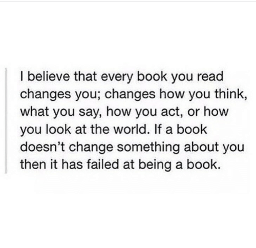Book, World, and Change: I believe that every book you read  changes you; changes how you think,  what you say, how you act, or how  you look at the world. If a book  doesn't change something about you  then it has failed at being a book.