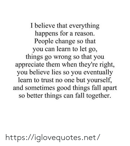 Appreciate: I believe that everything  happens for a reason.  People change so that  you can learn to let  go,  things go wrong so that you  appreciate them when they're right,  you believe lies so you eventually  learn to trust no one but yourself,  and sometimes good things fall apart  so better things can fall together. https://iglovequotes.net/