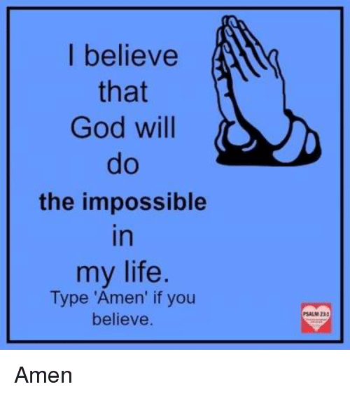 """Imposses: I believe  that  God will  the impossible  In  my life  Type """"Amen' if you  believe Amen"""