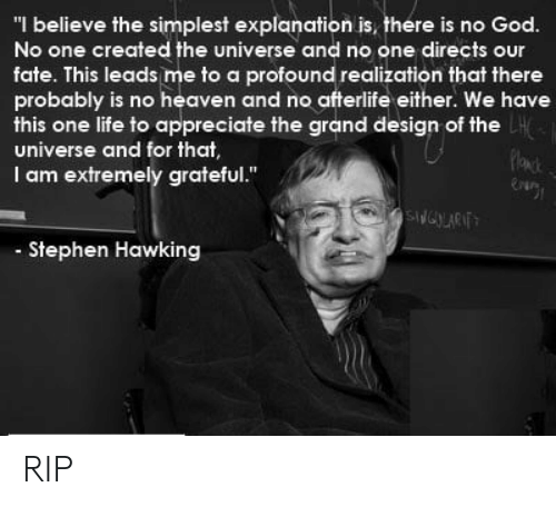 "profound: ""I believe the simplest explanation is, there is no God.  No one created the universe and no one directs our  fate. This leads me to a profound realization that there  probably is no heaven and no afterlife either. We have  this one life to appreciate the grand design of the  universe and for that  I am extremely grateful.""  Stephen Hawking RIP"