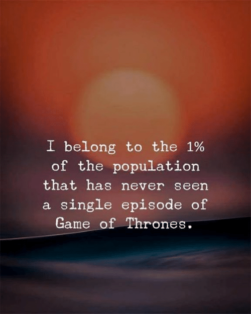 Game of Thrones, Memes, and Game: I belong to the 1%  of the population  that has never seen  a single episode of  Game of Thrones