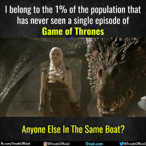 of game of thrones: I belong to the 1% of the population that  has never seen a single episode of  Game of Thrones  Anyone Else In The Same Boat?  fb.com/TroabOfficial  @TroabOfficial  Ơ @TroabOfficial  Troab.com